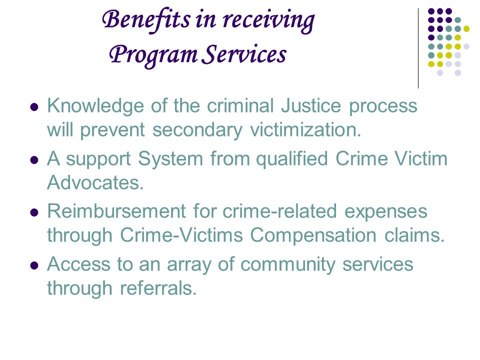 Benefits in receiving Program Services Knowledge of the criminal Justice process will prevent secondary victimization.