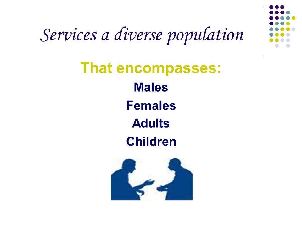 Services a diverse population That encompasses: Males Females Adults Children