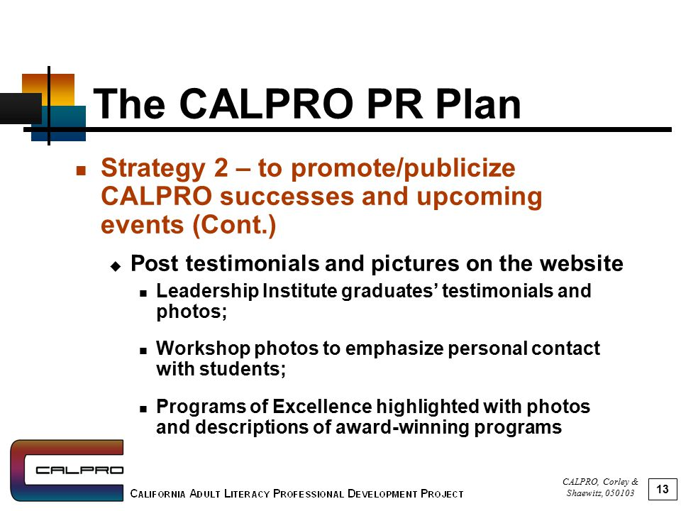 CALPRO, Corley & Shaewitz, 050103 13 The CALPRO PR Plan Strategy 2 – to promote/publicize CALPRO successes and upcoming events (Cont.)  Post testimonials and pictures on the website Leadership Institute graduates' testimonials and photos; Workshop photos to emphasize personal contact with students; Programs of Excellence highlighted with photos and descriptions of award-winning programs