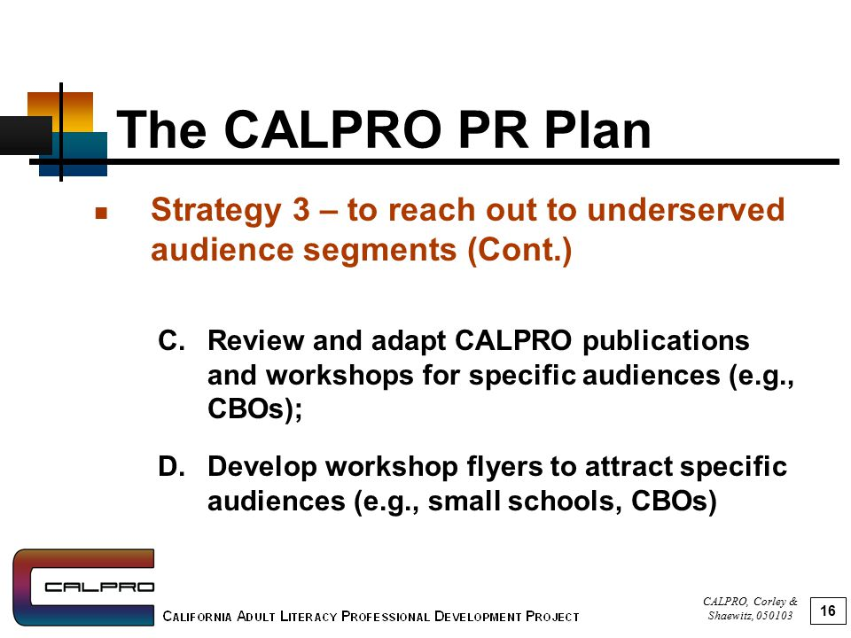 CALPRO, Corley & Shaewitz, 050103 16 The CALPRO PR Plan Strategy 3 – to reach out to underserved audience segments (Cont.) C.Review and adapt CALPRO publications and workshops for specific audiences (e.g., CBOs); D.Develop workshop flyers to attract specific audiences (e.g., small schools, CBOs)