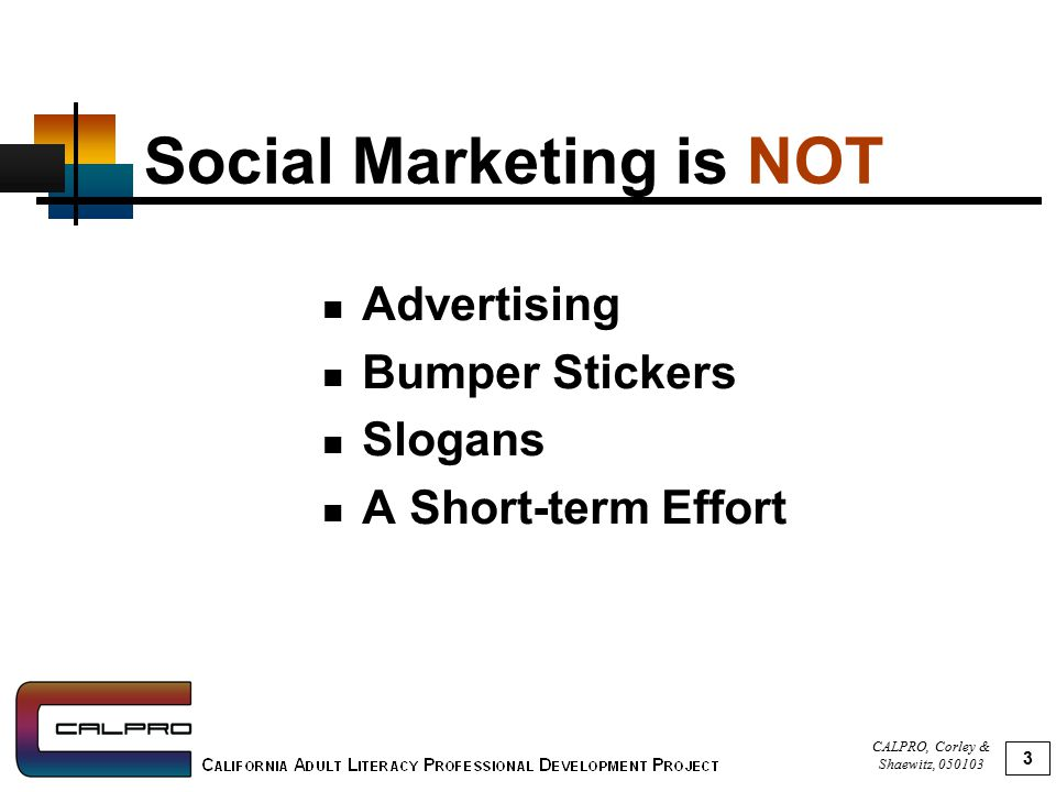 CALPRO, Corley & Shaewitz, 050103 4 Social Marketing Works By Offering benefits that people want; Reducing barriers that people face; and Persuading, not just informing.