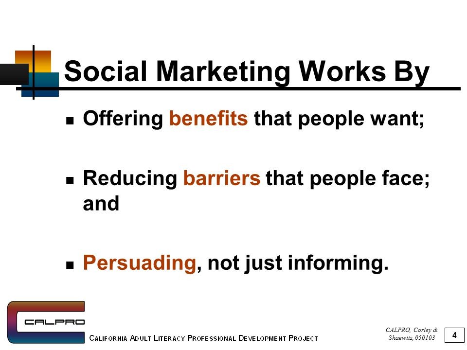 CALPRO, Corley & Shaewitz, 050103 5 3 Key Ideas of Social Marketing 1.Segmentation of Audience: Understand and segment the various audiences for your products/services.