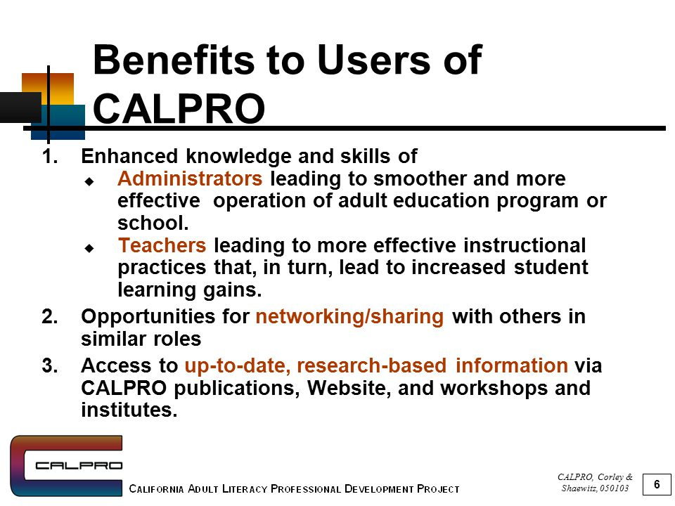 CALPRO, Corley & Shaewitz, 050103 6 Benefits to Users of CALPRO 1.Enhanced knowledge and skills of  Administrators leading to smoother and more effective operation of adult education program or school.