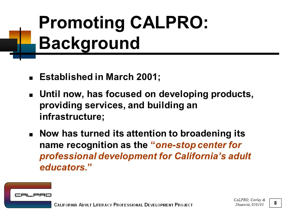 CALPRO, Corley & Shaewitz, 050103 8 Promoting CALPRO: Background Established in March 2001; Until now, has focused on developing products, providing services, and building an infrastructure; Now has turned its attention to broadening its name recognition as the one-stop center for professional development for California's adult educators.