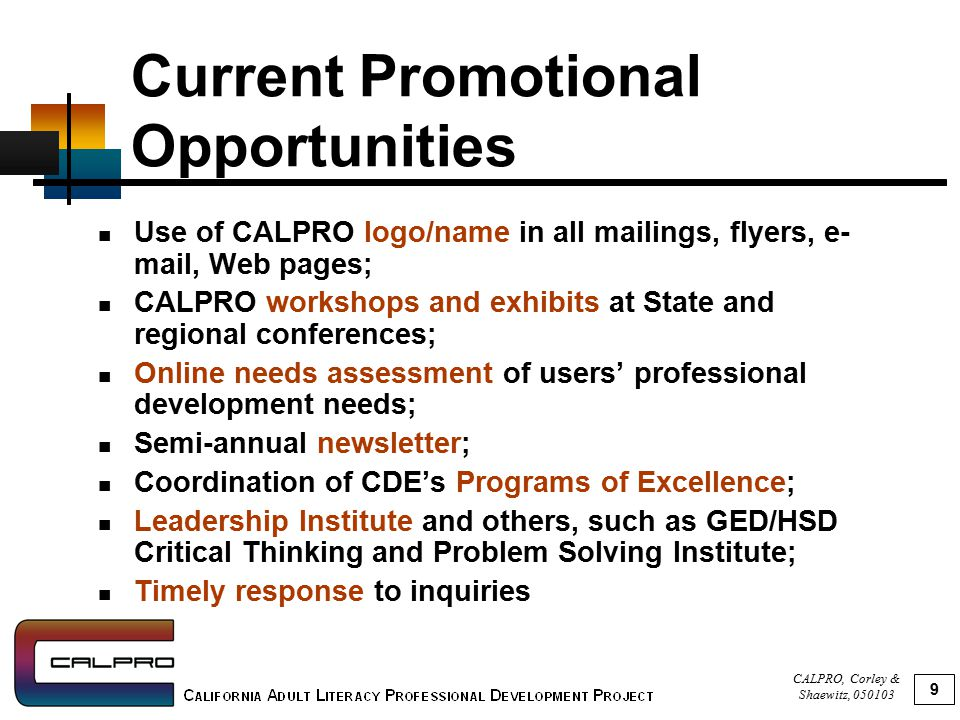 CALPRO, Corley & Shaewitz, 050103 9 Current Promotional Opportunities Use of CALPRO logo/name in all mailings, flyers, e- mail, Web pages; CALPRO workshops and exhibits at State and regional conferences; Online needs assessment of users' professional development needs; Semi-annual newsletter; Coordination of CDE's Programs of Excellence; Leadership Institute and others, such as GED/HSD Critical Thinking and Problem Solving Institute; Timely response to inquiries