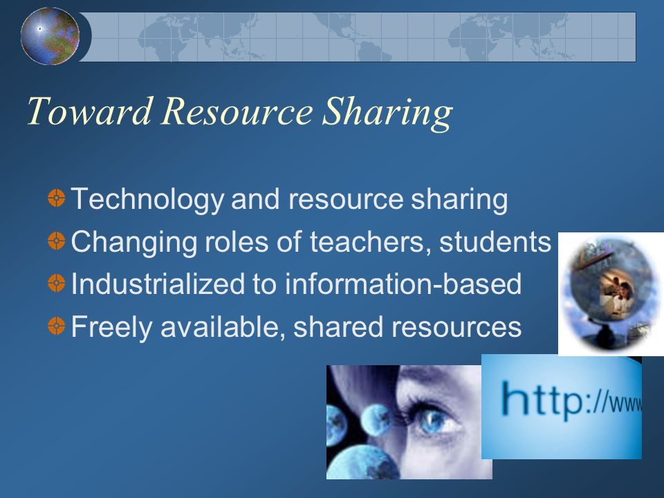 Toward Resource Sharing Technology and resource sharing Changing roles of teachers, students Industrialized to information-based Freely available, shared resources