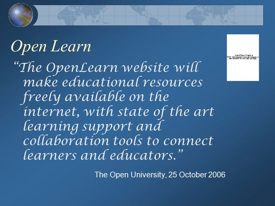 Open Learn The OpenLearn website will make educational resources freely available on the internet, with state of the art learning support and collaboration tools to connect learners and educators. The Open University, 25 October 2006