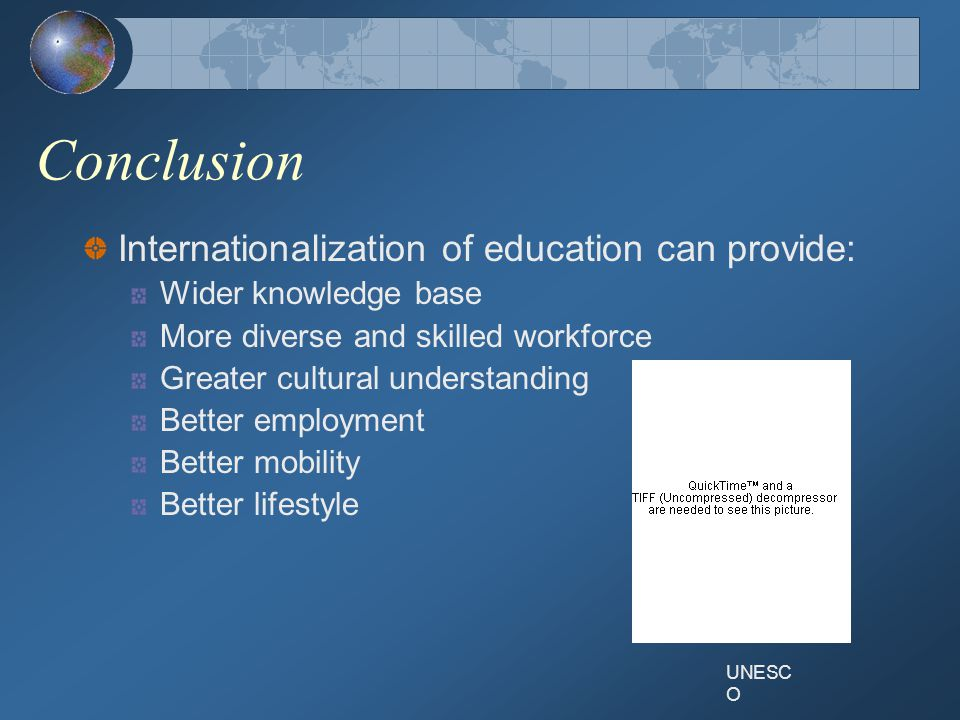 Conclusion Internationalization of education can provide: Wider knowledge base More diverse and skilled workforce Greater cultural understanding Better employment Better mobility Better lifestyle UNESC O