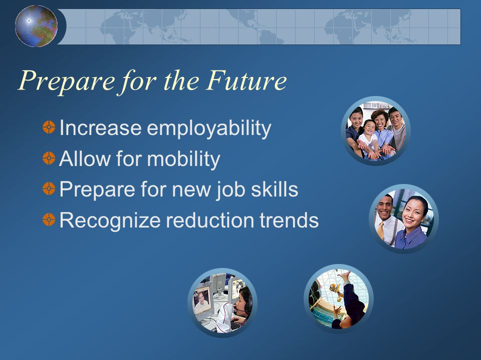 Prepare for the Future Increase employability Allow for mobility Prepare for new job skills Recognize reduction trends