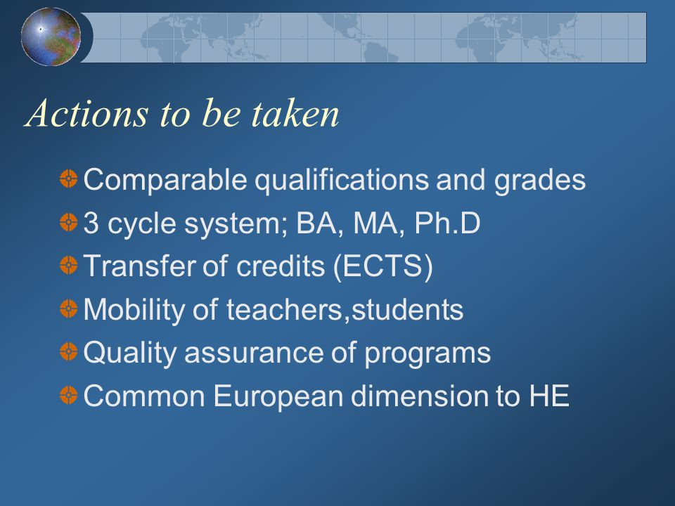 Actions to be taken Comparable qualifications and grades 3 cycle system; BA, MA, Ph.D Transfer of credits (ECTS) Mobility of teachers,students Quality assurance of programs Common European dimension to HE