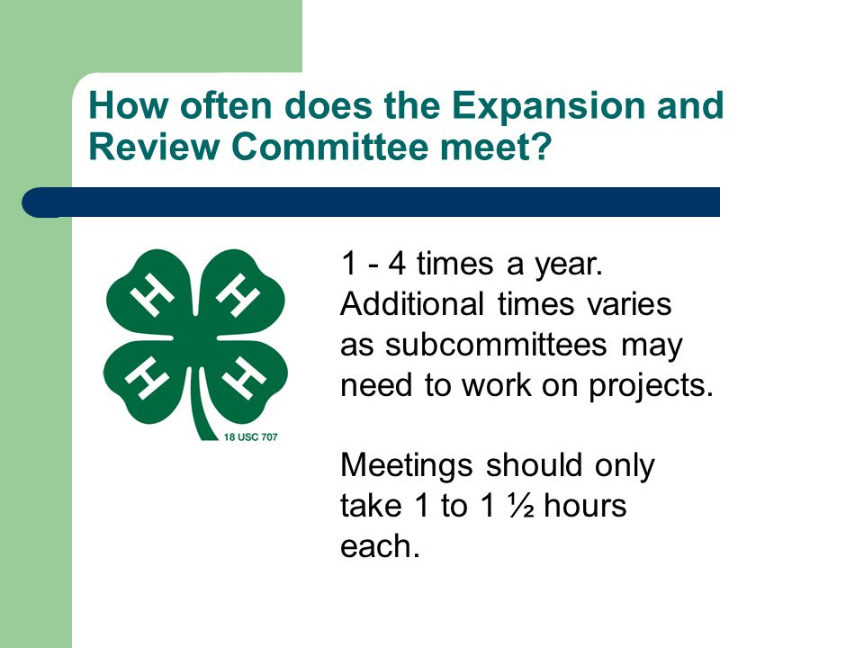 How often does the Expansion and Review Committee meet? 1 - 4 times a year. Additional times varies as subcommittees may need to work on projects. Mee