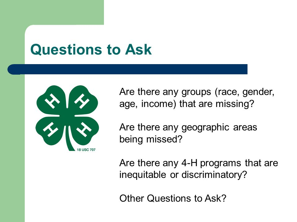Questions to Ask Are there any groups (race, gender, age, income) that are missing? Are there any geographic areas being missed? Are there any 4-H pro