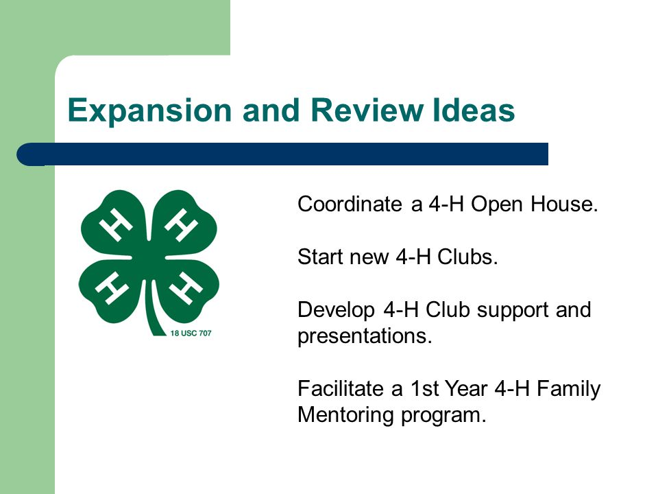 Expansion and Review Ideas Coordinate a 4-H Open House. Start new 4-H Clubs. Develop 4-H Club support and presentations. Facilitate a 1st Year 4-H Fam