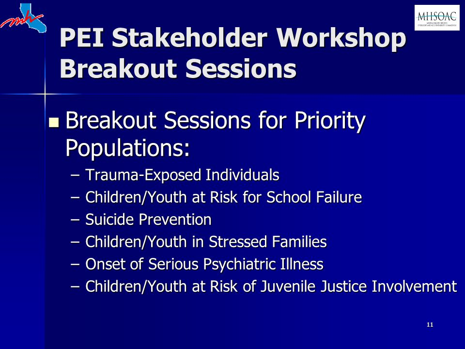 11 PEI Stakeholder Workshop Breakout Sessions Breakout Sessions for Priority Populations: Breakout Sessions for Priority Populations: –Trauma-Exposed Individuals –Children/Youth at Risk for School Failure –Suicide Prevention –Children/Youth in Stressed Families –Onset of Serious Psychiatric Illness –Children/Youth at Risk of Juvenile Justice Involvement
