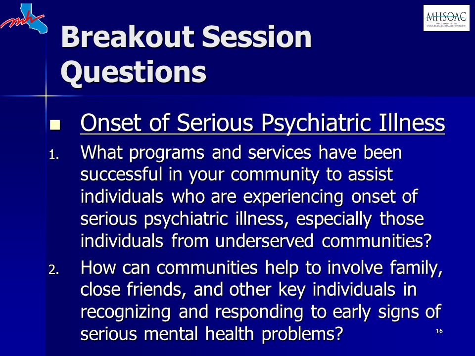16 Breakout Session Questions Onset of Serious Psychiatric Illness Onset of Serious Psychiatric Illness 1. What programs and services have been succes