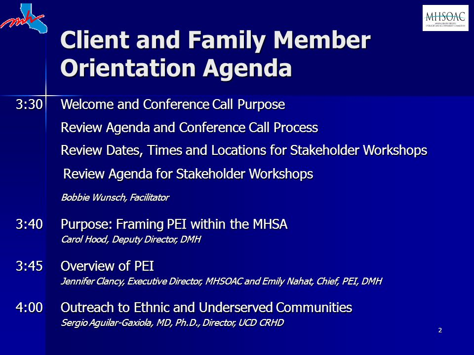 2 Client and Family Member Orientation Agenda 3:30 Welcome and Conference Call Purpose Review Agenda and Conference Call Process Review Dates, Times and Locations for Stakeholder Workshops Review Agenda for Stakeholder Workshops Bobbie Wunsch, Facilitator 3:40 Purpose: Framing PEI within the MHSA Carol Hood, Deputy Director, DMH 3:45 Overview of PEI Jennifer Clancy, Executive Director, MHSOAC and Emily Nahat, Chief, PEI, DMH 4:00 Outreach to Ethnic and Underserved Communities Sergio Aguilar-Gaxiola, MD, Ph.D., Director, UCD CRHD