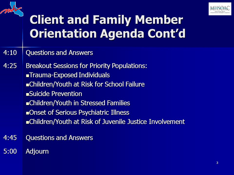 3 Client and Family Member Orientation Agenda Cont'd 4:10 Questions and Answers 4:25 Breakout Sessions for Priority Populations: Trauma-Exposed Individuals Trauma-Exposed Individuals Children/Youth at Risk for School Failure Children/Youth at Risk for School Failure Suicide Prevention Suicide Prevention Children/Youth in Stressed Families Children/Youth in Stressed Families Onset of Serious Psychiatric Illness Onset of Serious Psychiatric Illness Children/Youth at Risk of Juvenile Justice Involvement Children/Youth at Risk of Juvenile Justice Involvement 4:45 Questions and Answers 5:00Adjourn
