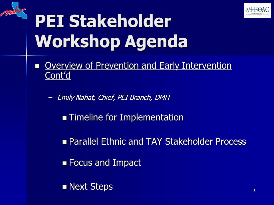 8 PEI Stakeholder Workshop Agenda Overview of Prevention and Early Intervention Cont'd Overview of Prevention and Early Intervention Cont'd –Emily Nahat, Chief, PEI Branch, DMH Timeline for Implementation Timeline for Implementation Parallel Ethnic and TAY Stakeholder Process Parallel Ethnic and TAY Stakeholder Process Focus and Impact Focus and Impact Next Steps Next Steps