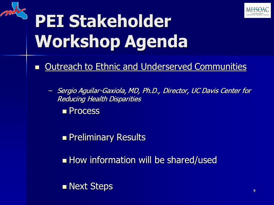 9 PEI Stakeholder Workshop Agenda Outreach to Ethnic and Underserved Communities Outreach to Ethnic and Underserved Communities –Sergio Aguilar-Gaxiola, MD, Ph.D., Director, UC Davis Center for Reducing Health Disparities Process Process Preliminary Results Preliminary Results How information will be shared/used How information will be shared/used Next Steps Next Steps