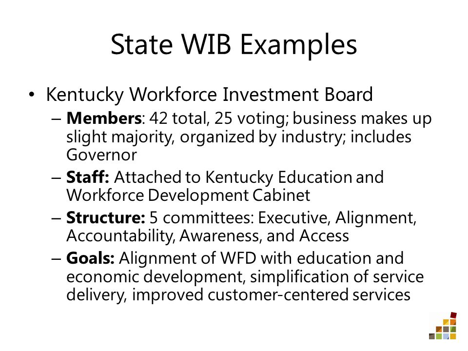 State WIB Examples Kentucky Workforce Investment Board – Members: 42 total, 25 voting; business makes up slight majority, organized by industry; includes Governor – Staff: Attached to Kentucky Education and Workforce Development Cabinet – Structure: 5 committees: Executive, Alignment, Accountability, Awareness, and Access – Goals: Alignment of WFD with education and economic development, simplification of service delivery, improved customer-centered services
