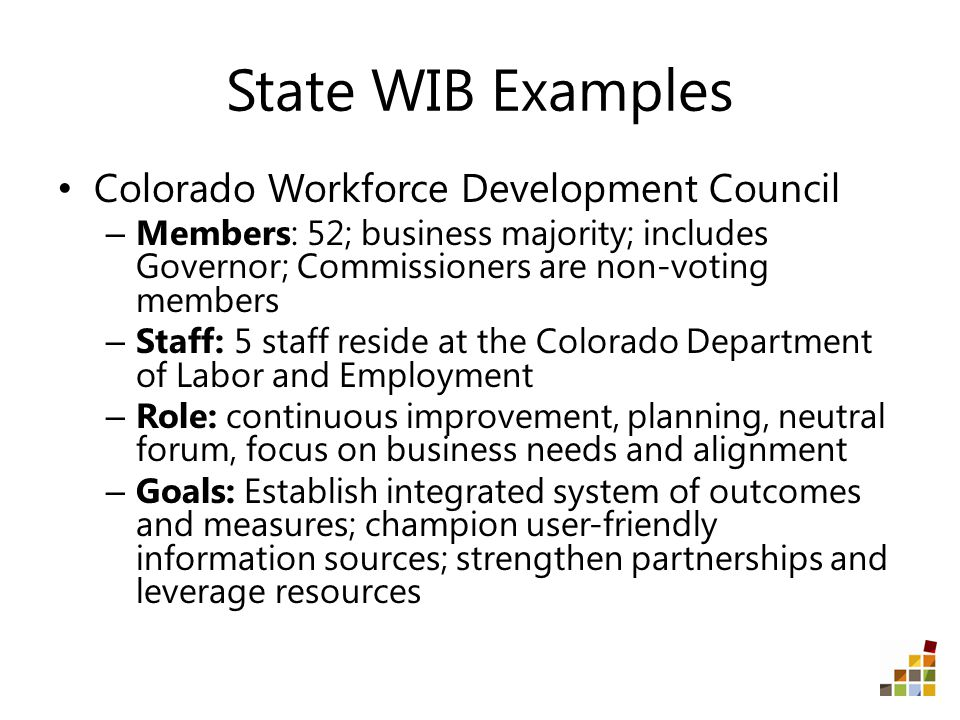 State WIB Examples Colorado Workforce Development Council – Members: 52; business majority; includes Governor; Commissioners are non-voting members – Staff: 5 staff reside at the Colorado Department of Labor and Employment – Role: continuous improvement, planning, neutral forum, focus on business needs and alignment – Goals: Establish integrated system of outcomes and measures; champion user-friendly information sources; strengthen partnerships and leverage resources