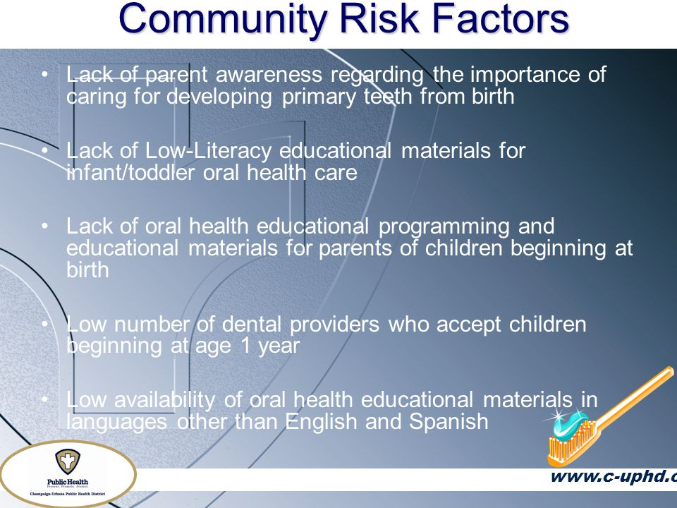 Community Risk Factors Lack of parent awareness regarding the importance of caring for developing primary teeth from birth Lack of Low-Literacy educational materials for infant/toddler oral health care Lack of oral health educational programming and educational materials for parents of children beginning at birth Low number of dental providers who accept children beginning at age 1 year Low availability of oral health educational materials in languages other than English and Spanish www.c-uphd.org