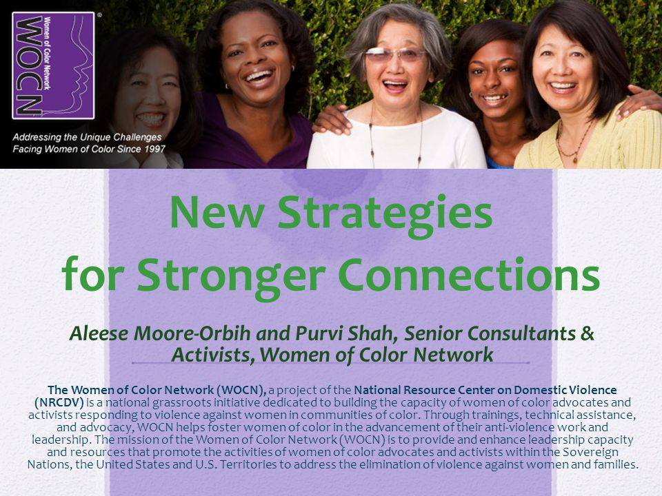 New Strategies for Stronger Connections Aleese Moore-Orbih and Purvi Shah, Senior Consultants & Activists, Women of Color Network The Women of Color N