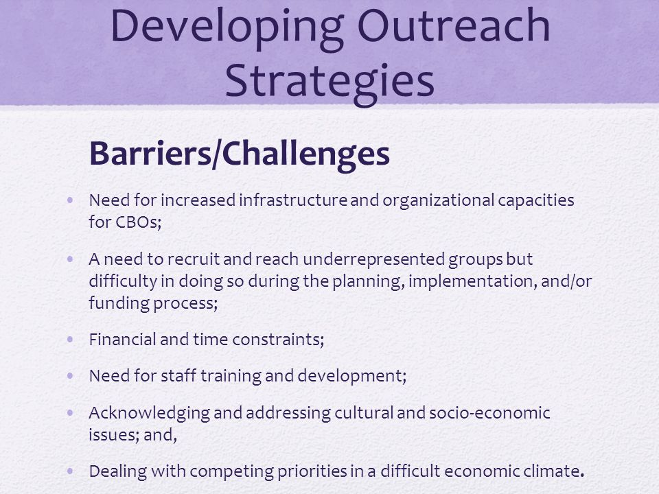 Developing Outreach Strategies Barriers/Challenges Need for increased infrastructure and organizational capacities for CBOs; A need to recruit and rea