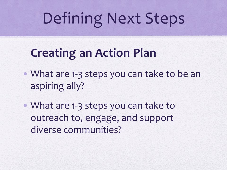 Defining Next Steps Creating an Action Plan What are 1-3 steps you can take to be an aspiring ally? What are 1-3 steps you can take to outreach to, en