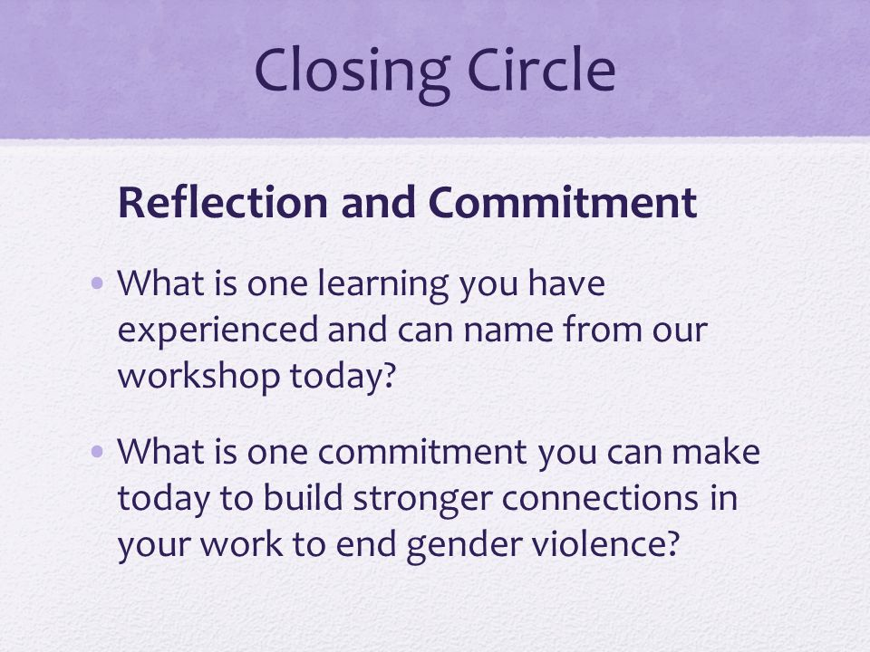Closing Circle Reflection and Commitment What is one learning you have experienced and can name from our workshop today? What is one commitment you ca