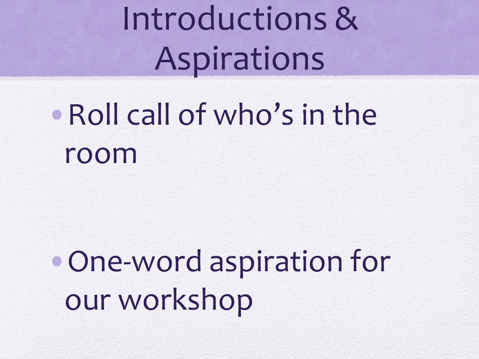 Introductions & Aspirations Roll call of who's in the room One-word aspiration for our workshop