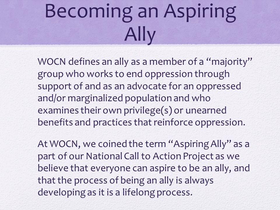 """Becoming an Aspiring Ally WOCN defines an ally as a member of a """"majority"""" group who works to end oppression through support of and as an advocate for"""