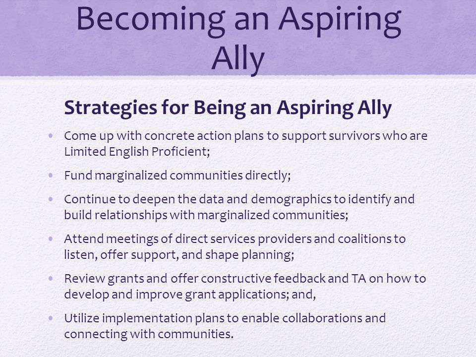 Becoming an Aspiring Ally Strategies for Being an Aspiring Ally Come up with concrete action plans to support survivors who are Limited English Profic
