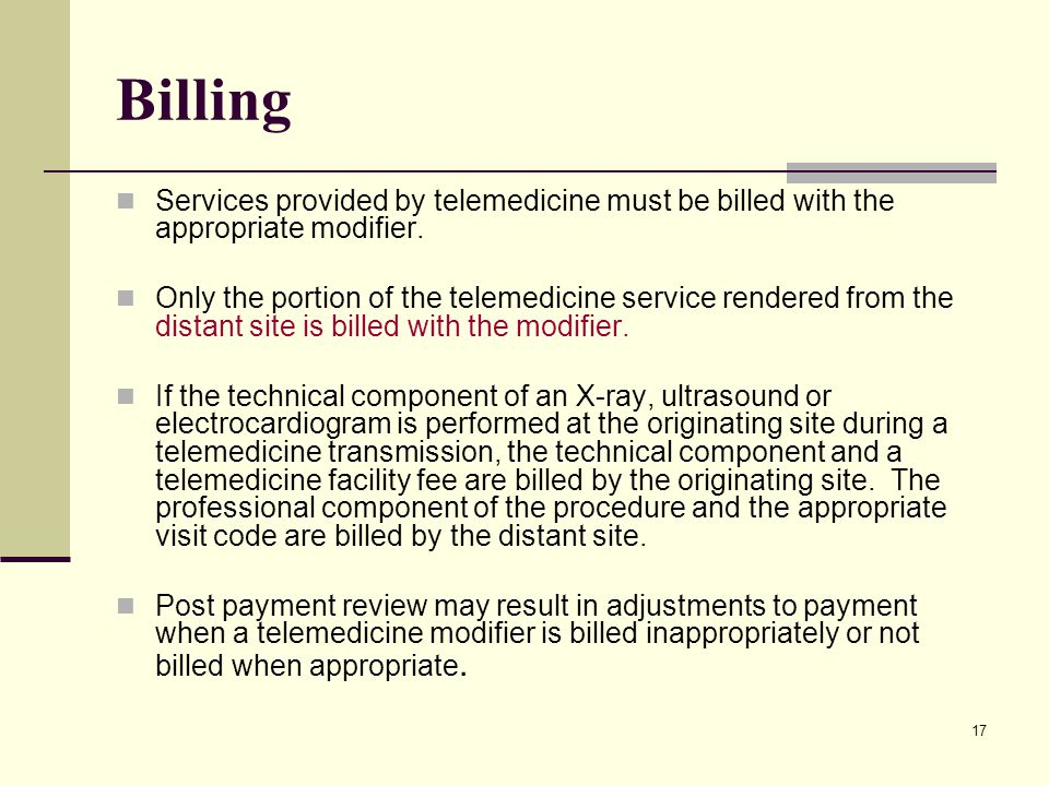 17 Billing Services provided by telemedicine must be billed with the appropriate modifier. Only the portion of the telemedicine service rendered from