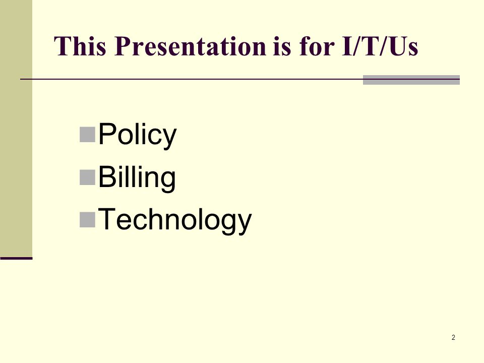 2 This Presentation is for I/T/Us Policy Billing Technology