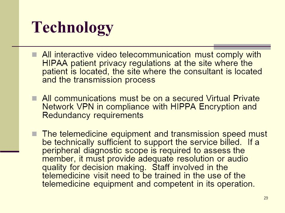 29 Technology All interactive video telecommunication must comply with HIPAA patient privacy regulations at the site where the patient is located, the