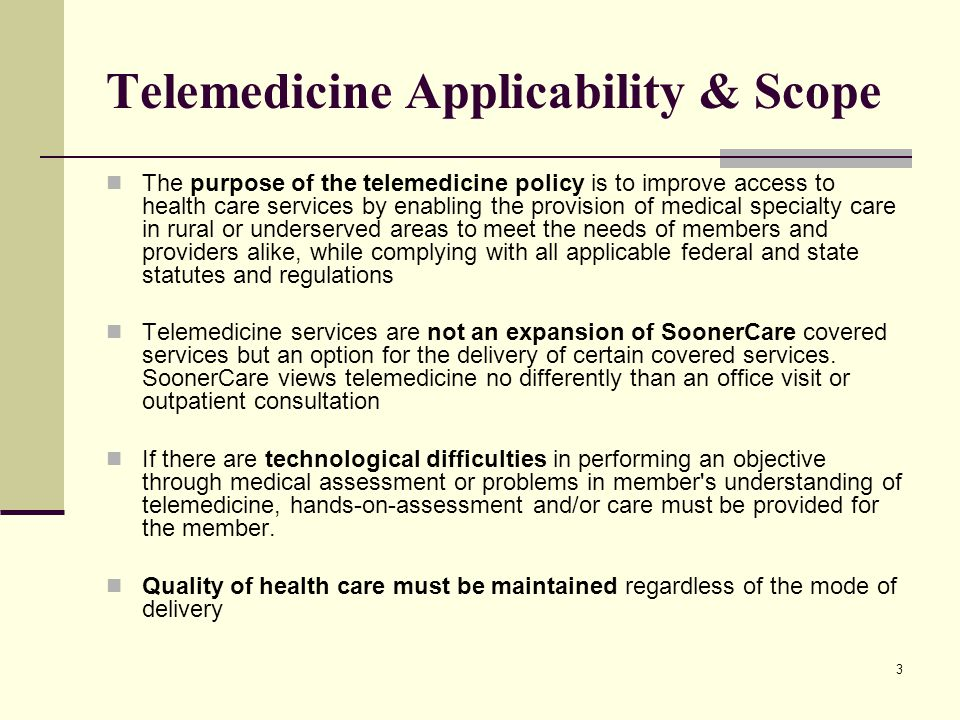3 Telemedicine Applicability & Scope The purpose of the telemedicine policy is to improve access to health care services by enabling the provision of