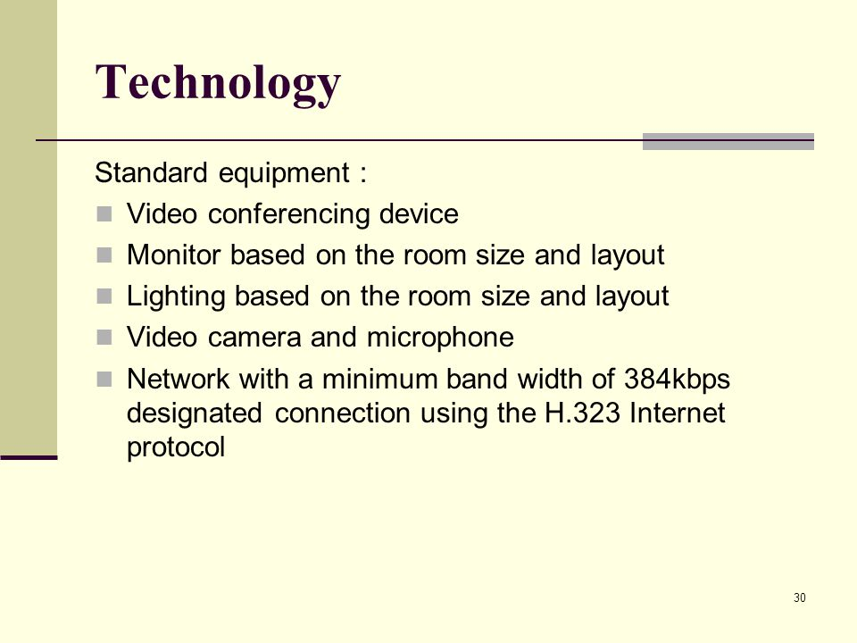 30 Technology Standard equipment : Video conferencing device Monitor based on the room size and layout Lighting based on the room size and layout Vide
