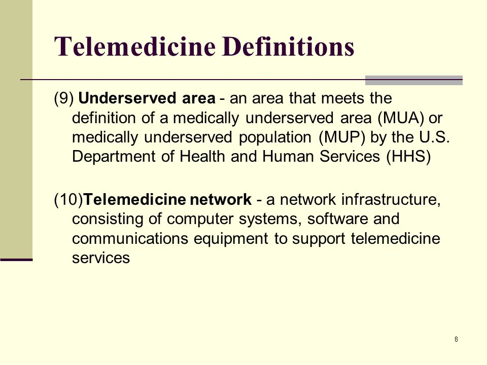 8 Telemedicine Definitions (9) Underserved area - an area that meets the definition of a medically underserved area (MUA) or medically underserved pop