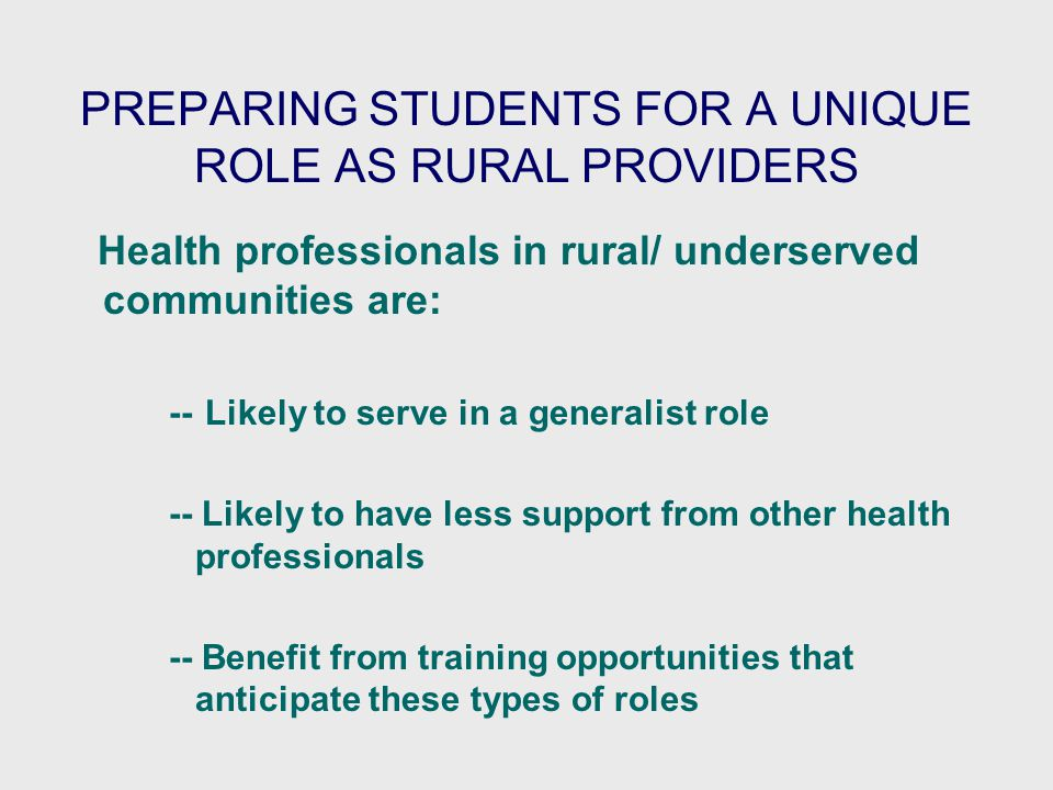 PREPARING STUDENTS FOR A UNIQUE ROLE AS RURAL PROVIDERS Health professionals in rural/ underserved communities are: -- Likely to serve in a generalist role -- Likely to have less support from other health professionals -- Benefit from training opportunities that anticipate these types of roles