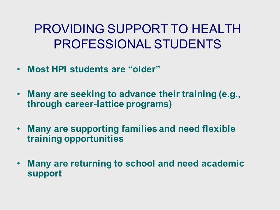 PROVIDING SUPPORT TO HEALTH PROFESSIONAL STUDENTS Most HPI students are older Many are seeking to advance their training (e.g., through career-lattice programs) Many are supporting families and need flexible training opportunities Many are returning to school and need academic support