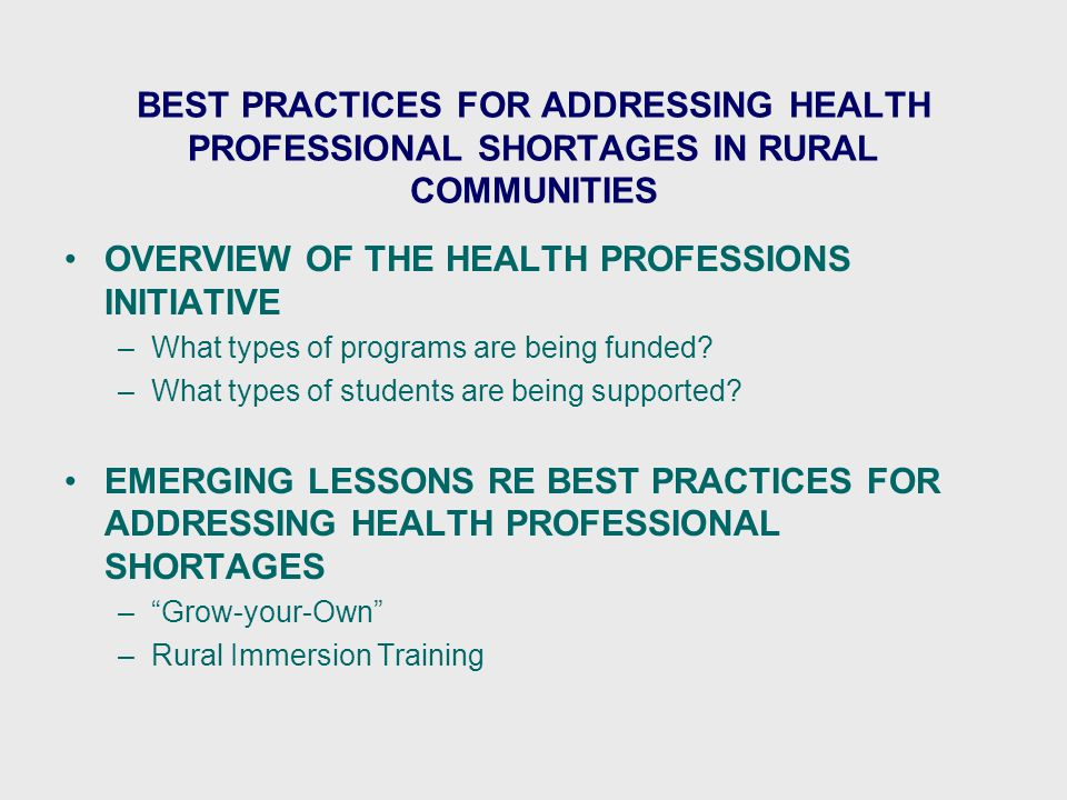 BEST PRACTICES FOR ADDRESSING HEALTH PROFESSIONAL SHORTAGES IN RURAL COMMUNITIES OVERVIEW OF THE HEALTH PROFESSIONS INITIATIVE –What types of programs are being funded.