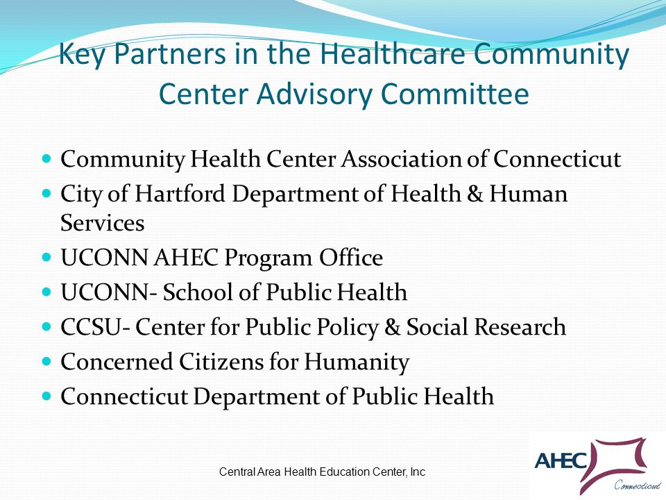 Key Partners in the Healthcare Community Center Advisory Committee Community Health Center Association of Connecticut City of Hartford Department of Health & Human Services UCONN AHEC Program Office UCONN- School of Public Health CCSU- Center for Public Policy & Social Research Concerned Citizens for Humanity Connecticut Department of Public Health Central Area Health Education Center, Inc