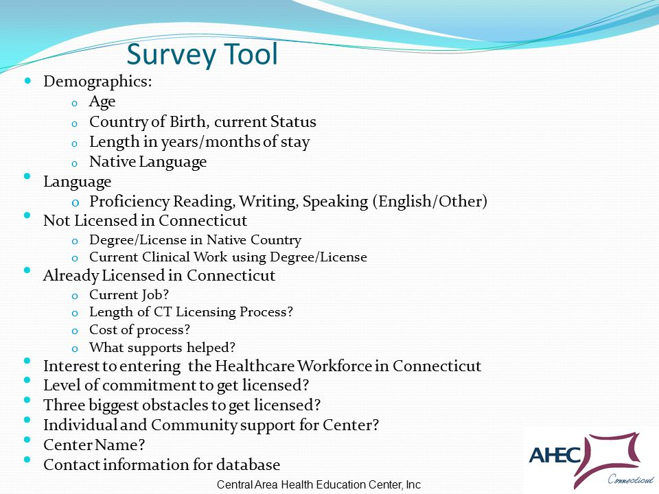Survey Tool Demographics: o Age o Country of Birth, current Status o Length in years/months of stay o Native Language Language o Proficiency Reading, Writing, Speaking (English/Other) Not Licensed in Connecticut o Degree/License in Native Country o Current Clinical Work using Degree/License Already Licensed in Connecticut o Current Job.