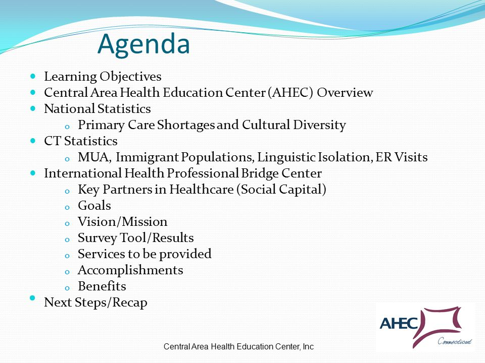 Agenda Learning Objectives Central Area Health Education Center (AHEC) Overview National Statistics o Primary Care Shortages and Cultural Diversity CT Statistics o MUA, Immigrant Populations, Linguistic Isolation, ER Visits International Health Professional Bridge Center o Key Partners in Healthcare (Social Capital) o Goals o Vision/Mission o Survey Tool/Results o Services to be provided o Accomplishments o Benefits Next Steps/Recap Central Area Health Education Center, Inc