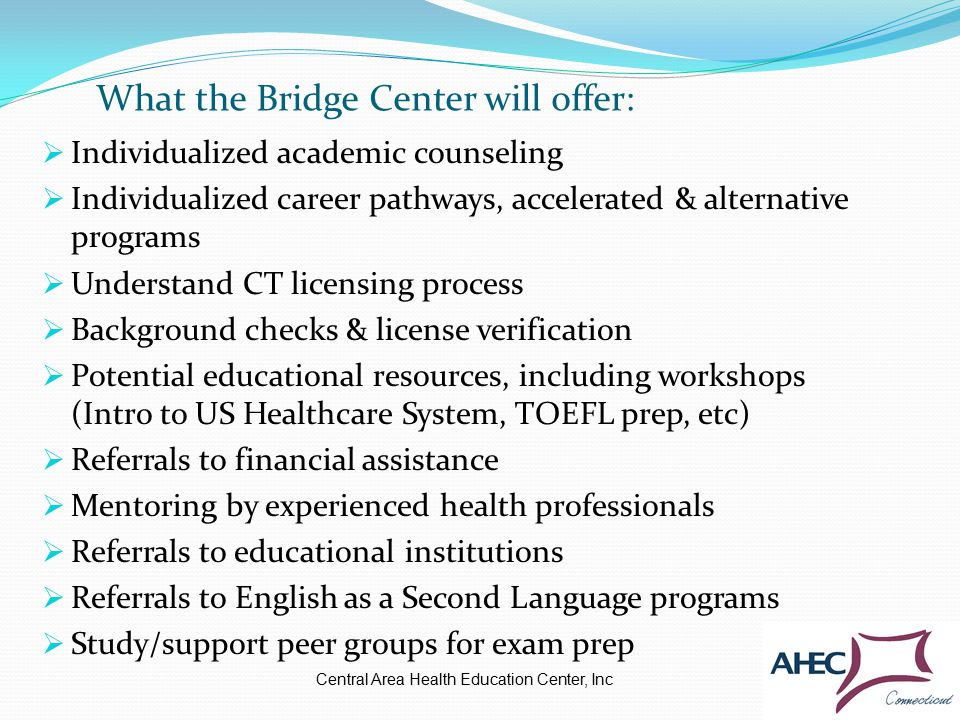  Individualized academic counseling  Individualized career pathways, accelerated & alternative programs  Understand CT licensing process  Background checks & license verification  Potential educational resources, including workshops (Intro to US Healthcare System, TOEFL prep, etc)  Referrals to financial assistance  Mentoring by experienced health professionals  Referrals to educational institutions  Referrals to English as a Second Language programs  Study/support peer groups for exam prep What the Bridge Center will offer: Central Area Health Education Center, Inc