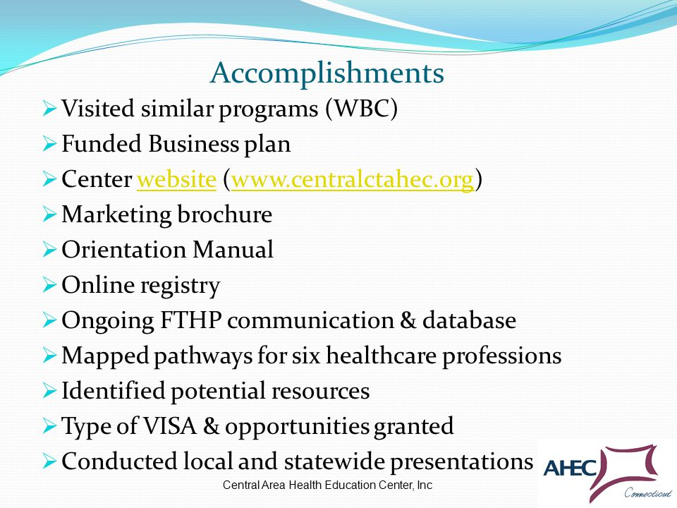 Accomplishments  Visited similar programs (WBC)  Funded Business plan  Center website (www.centralctahec.org)websitewww.centralctahec.org  Marketing brochure  Orientation Manual  Online registry  Ongoing FTHP communication & database  Mapped pathways for six healthcare professions  Identified potential resources  Type of VISA & opportunities granted  Conducted local and statewide presentations Central Area Health Education Center, Inc