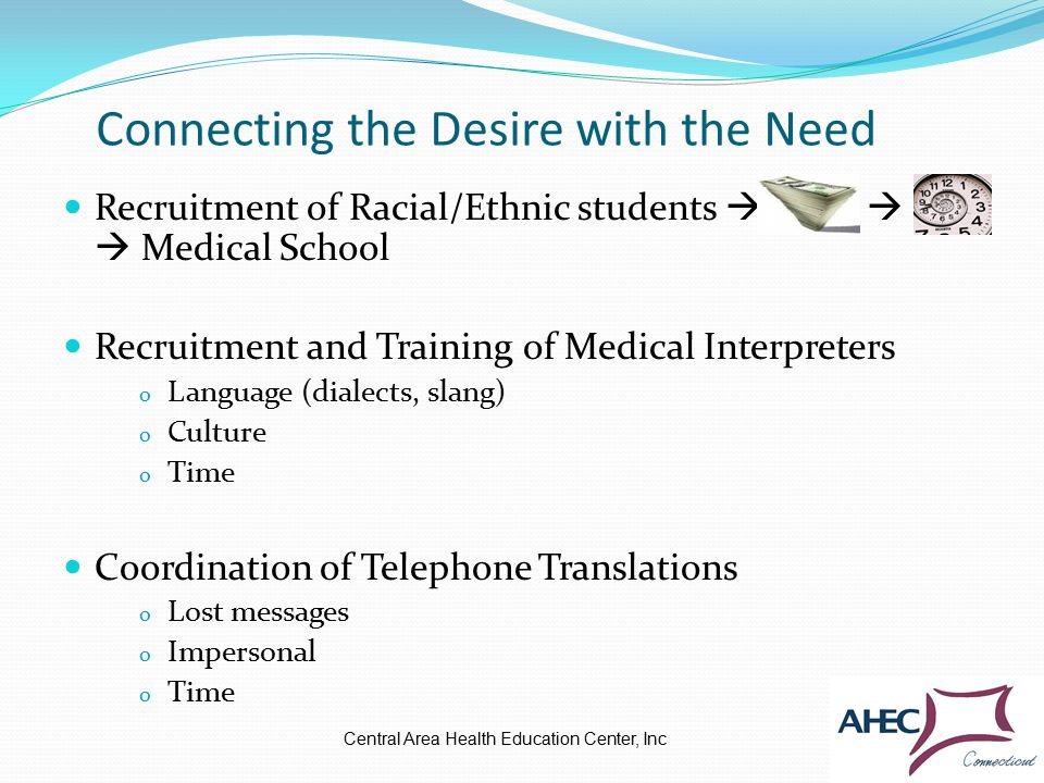 Connecting the Desire with the Need Recruitment of Racial/Ethnic students    Medical School Recruitment and Training of Medical Interpreters o Language (dialects, slang) o Culture o Time Coordination of Telephone Translations o Lost messages o Impersonal o Time Central Area Health Education Center, Inc