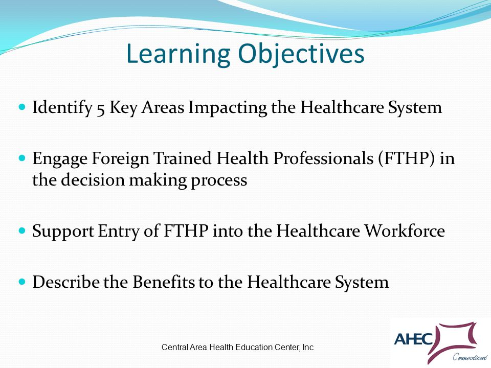 Learning Objectives Identify 5 Key Areas Impacting the Healthcare System Engage Foreign Trained Health Professionals (FTHP) in the decision making process Support Entry of FTHP into the Healthcare Workforce Describe the Benefits to the Healthcare System Central Area Health Education Center, Inc