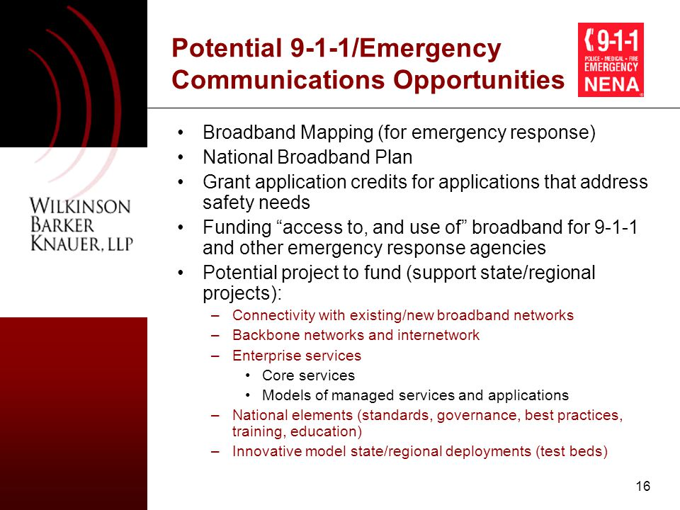 16 Potential 9-1-1/Emergency Communications Opportunities Broadband Mapping (for emergency response) National Broadband Plan Grant application credits for applications that address safety needs Funding access to, and use of broadband for 9-1-1 and other emergency response agencies Potential project to fund (support state/regional projects): –Connectivity with existing/new broadband networks –Backbone networks and internetwork –Enterprise services Core services Models of managed services and applications –National elements (standards, governance, best practices, training, education) –Innovative model state/regional deployments (test beds)